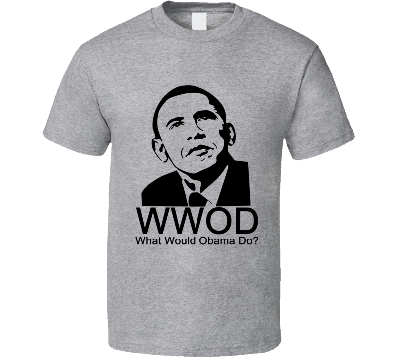 What Would Obama Do Funny Barack Obama Political Shirt